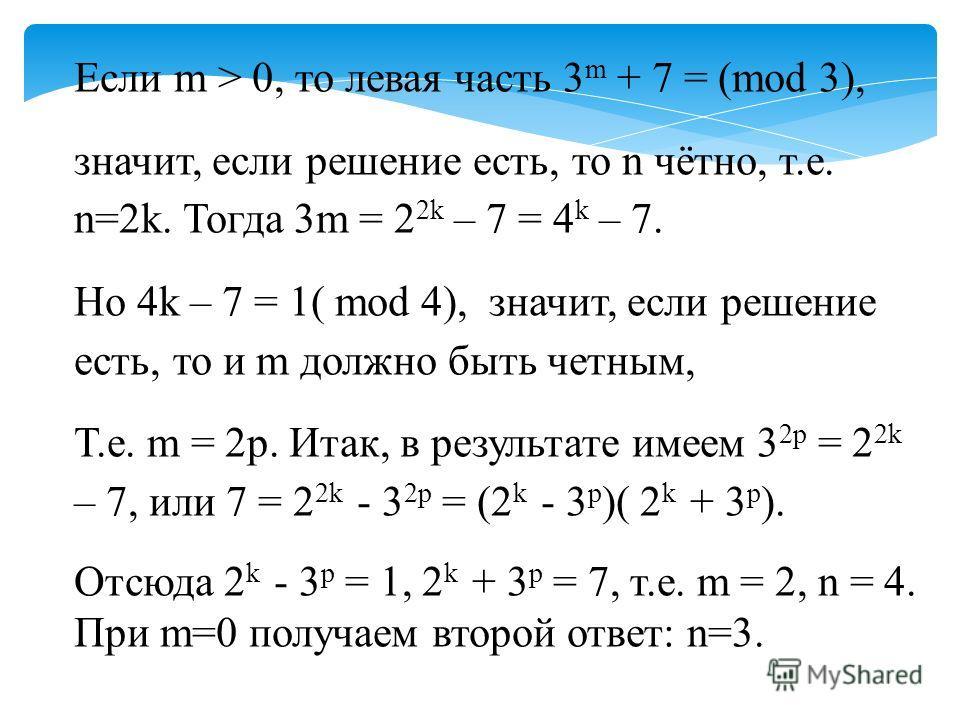 Если m > 0, то левая часть 3 m + 7 = (mod 3), значит, если решение есть, то n чётно, т.е. n=2k. Тогда 3m = 2 2k – 7 = 4 k – 7. Но 4k – 7 = 1( mod 4), значит, если решение есть, то и m должно быть четным, Т.е. m = 2p. Итак, в результате имеем 3 2p = 2