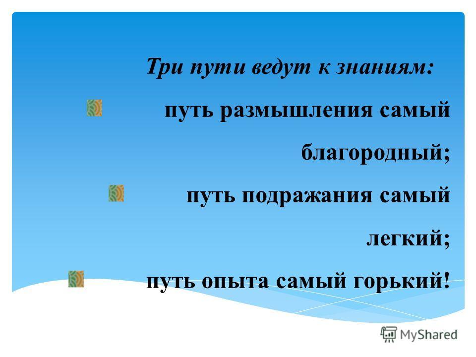 Три пути ведут к знаниям: путь размышления самый благородный; путь подражания самый легкий; путь опыта самый горький!