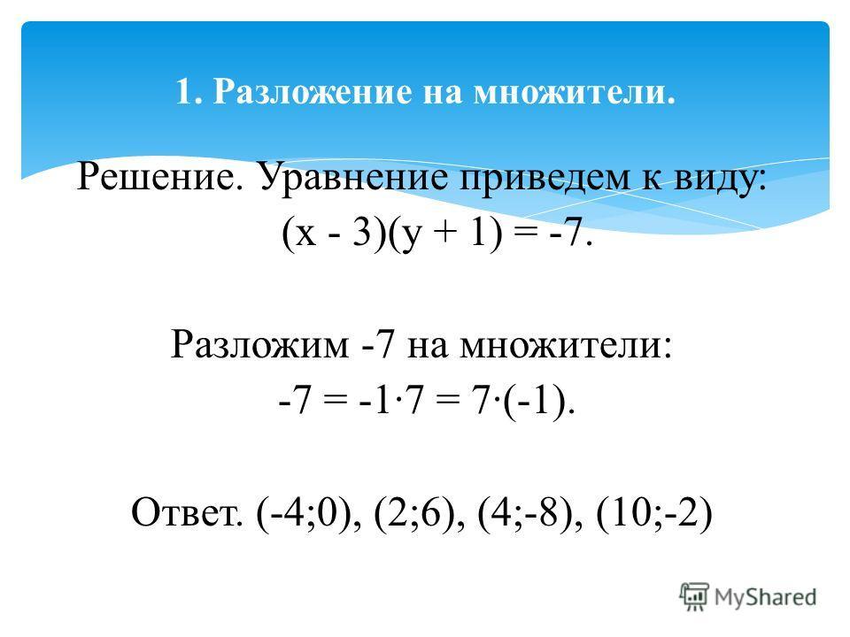 Решение. Уравнение приведем к виду: (х - 3)(у + 1) = -7. Разложим -7 на множители: -7 = -1·7 = 7·(-1). Ответ. (-4;0), (2;6), (4;-8), (10;-2) 1. Разложение на множители.