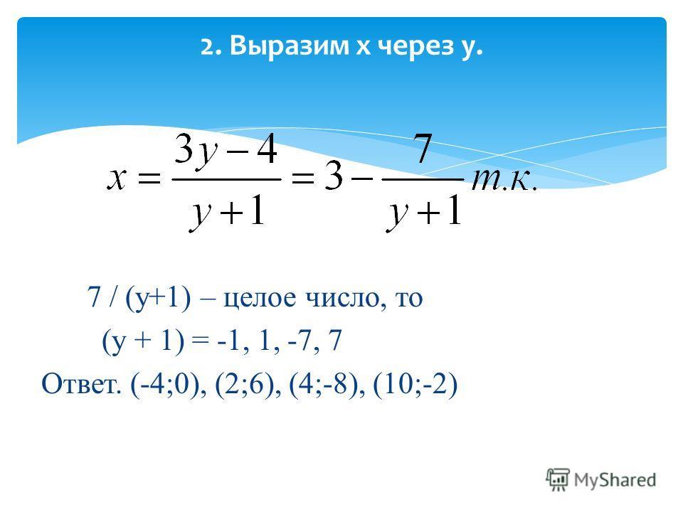 2. Выразим х через у. 7 / (у+1) – целое число, то (у + 1) = -1, 1, -7, 7 Ответ. (-4;0), (2;6), (4;-8), (10;-2)