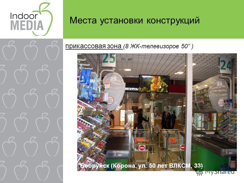 Места установки конструкций Бобруйск (Корона, ул. 50 лет ВЛКСМ, 33) прикассовая зона (8 ЖК-телевизоров 50 )