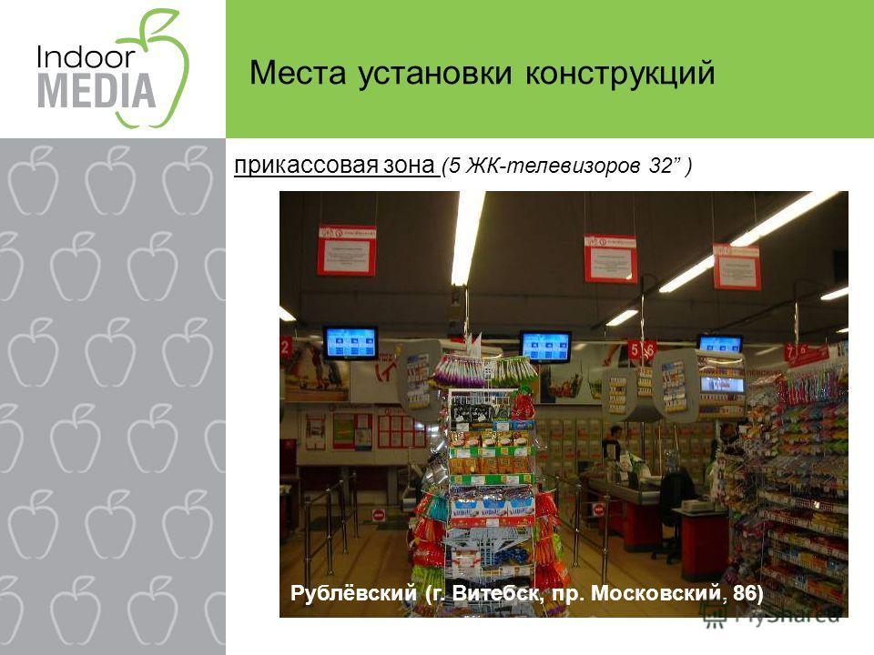 Места установки конструкций Рублёвский (г. Витебск, пр. Московский, 86) прикассовая зона (5 ЖК-телевизоров 32 )