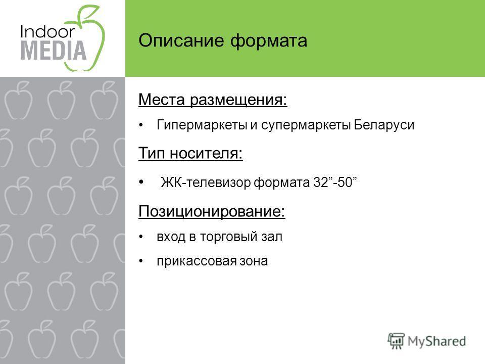 Описание формата Места размещения: Гипермаркеты и супермаркеты Беларуси Тип носителя: ЖК-телевизор формата 32-50 Позиционирование: вход в торговый зал прикассовая зона