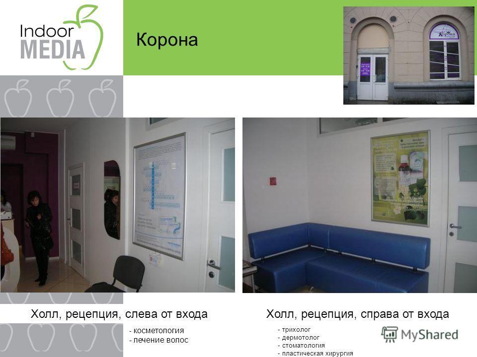 Корона Холл, рецепция, слева от входаХолл, рецепция, справа от входа - косметология - лечение волос - трихолог - дермотолог - стоматология - пластическая хирургия