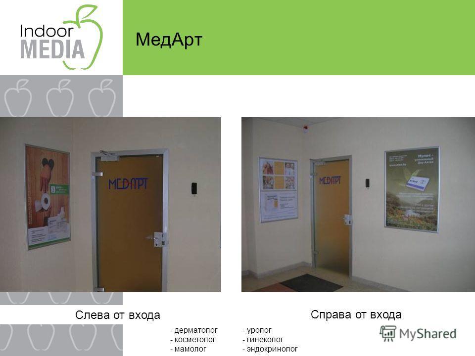 Слева от входа МедАрт Справа от входа - дерматолог - косметолог - мамолог - уролог - гинеколог - эндокринолог