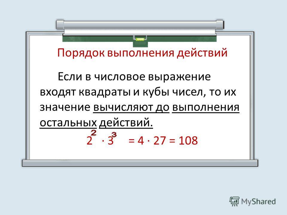 Порядок выполнения действий Если в числовое выражение входят квадраты и кубы чисел, то их значение вычисляют до выполнения остальных действий. 2 3 = 4 27 = 108