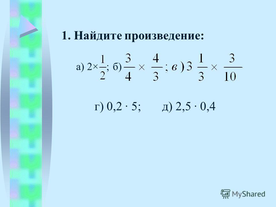 1. Найдите произведение: а) 2× б) г) 0,2 5; д) 2,5 0,4 ;
