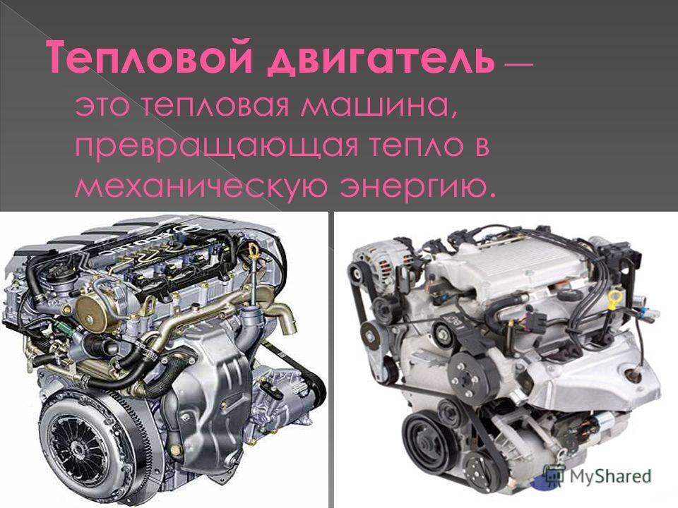 Тепловой двигатель это тепловая машина, превращающая тепло в механическую энергию.