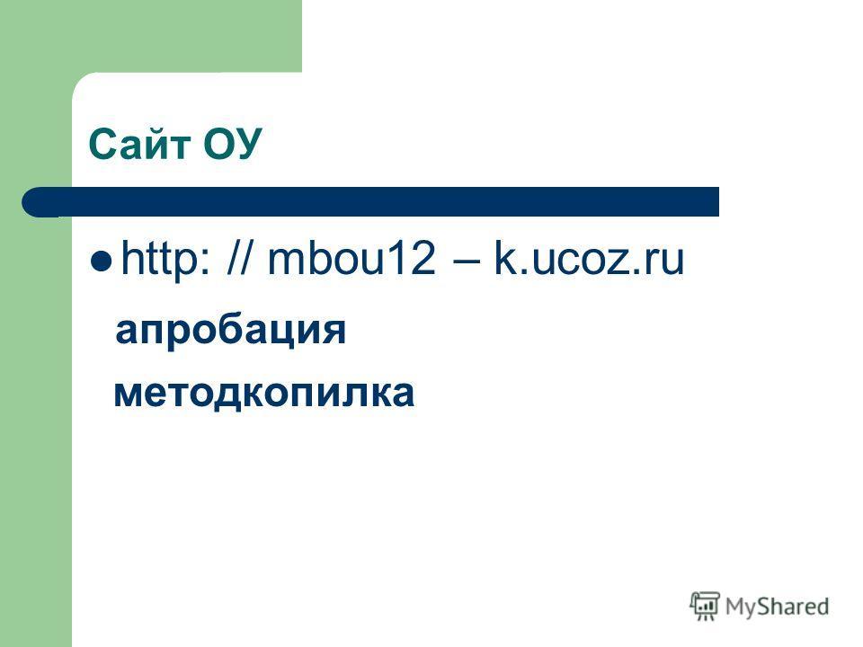 Сайт ОУ http: // mbou12 – k.ucoz.ru апробация методкопилка