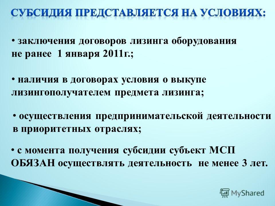 заключения договоров лизинга оборудования не ранее 1 января 2011г.; наличия в договорах условия о выкупе лизингополучателем предмета лизинга; осуществления предпринимательской деятельности в приоритетных отраслях; с момента получения субсидии субъект