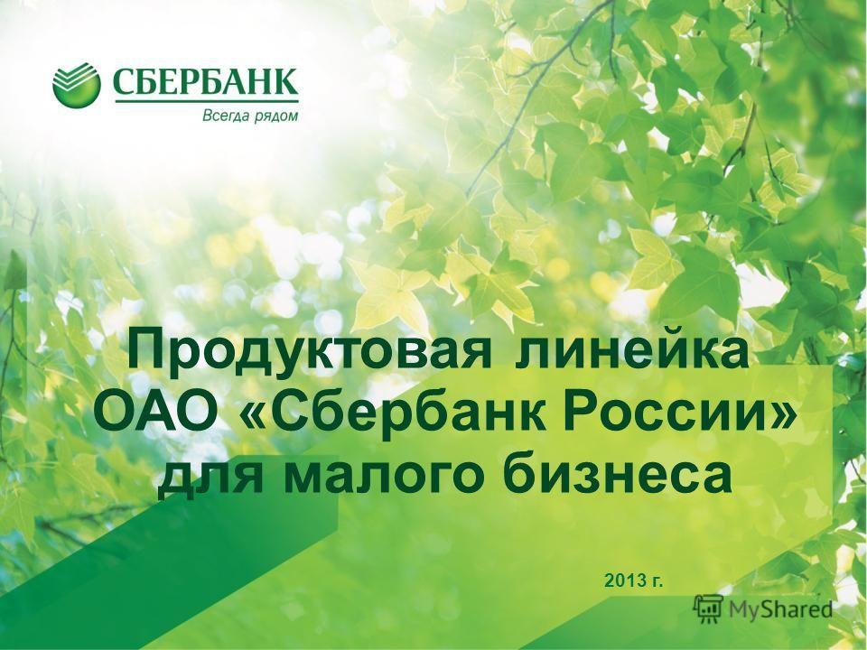 1 2013 г. Продуктовая линейка ОАО «Сбербанк России» для малого бизнеса