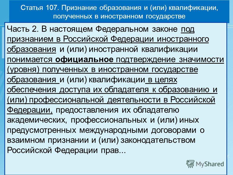 Статья 107. Признание образования и (или) квалификации, полученных в иностранном государстве Часть 2. В настоящем Федеральном законе под признанием в Российской Федерации иностранного образования и (или) иностранной квалификации понимается официально