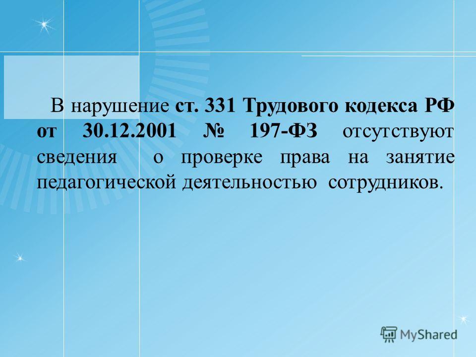 В нарушение ст. 331 Трудового кодекса РФ от 30.12.2001 197-ФЗ отсутствуют сведения о проверке права на занятие педагогической деятельностью сотрудников.