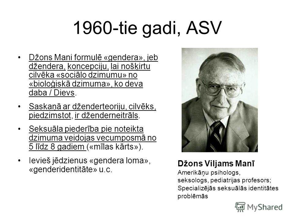 1960-tie gadi, ASV Džons Mani formulē «gendera», jeb džendera, koncepciju, lai nošķirtu cilvēka «sociālo dzimumu» no «bioloģiskā dzimuma», ko deva daba / Dievs. Saskaņā ar dženderteoriju, cilvēks, piedzimstot, ir dženderneitrāls. Seksuāla piederība p