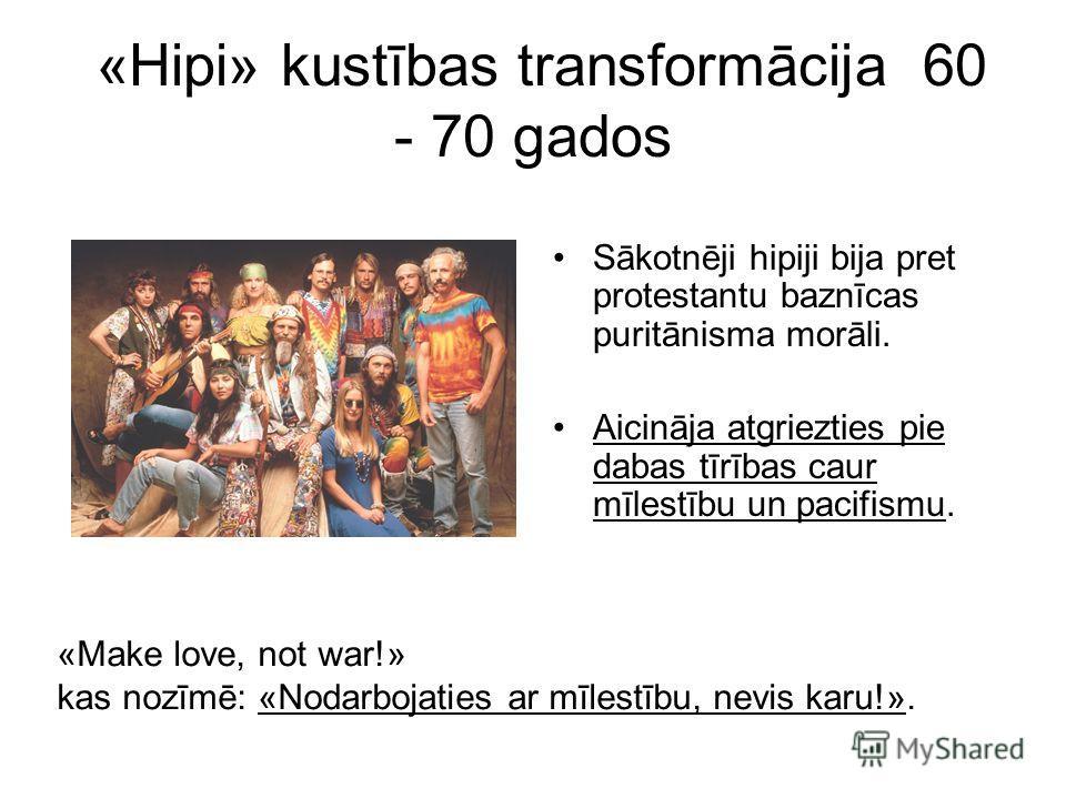 «Hipi» kustības transformācija 60 - 70 gados Sākotnēji hipiji bija pret protestantu baznīcas puritānisma morāli. Aicināja atgriezties pie dabas tīrības caur mīlestību un pacifismu. «Make love, not war!» kas nozīmē: «Nodarbojaties ar mīlestību, nevis