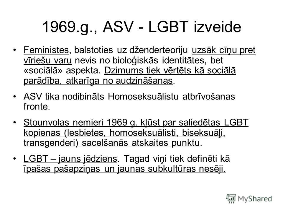 1969.g., ASV - LGBT izveide Feministes, balstoties uz dženderteoriju uzsāk cīņu pret vīriešu varu nevis no bioloģiskās identitātes, bet «sociālā» aspekta. Dzimums tiek vērtēts kā sociālā parādība, atkarīga no audzināšanas. ASV tika nodibināts Homosek