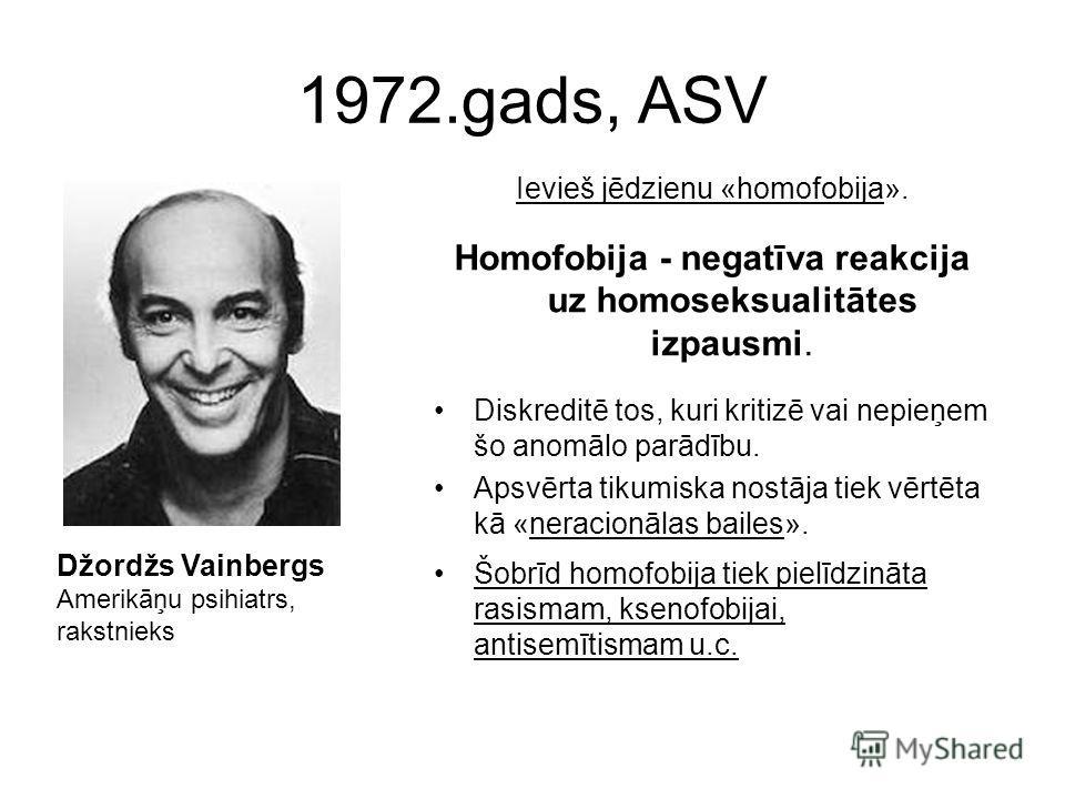 1972.gads, ASV Ievieš jēdzienu «homofobija». Homofobija - negatīva reakcija uz homoseksualitātes izpausmi. Diskreditē tos, kuri kritizē vai nepieņem šo anomālo parādību. Apsvērta tikumiska nostāja tiek vērtēta kā «neracionālas bailes». Šobrīd homofob