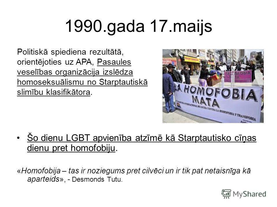 1990.gada 17.maijs Šo dienu LGBT apvienība atzīmē kā Starptautisko cīņas dienu pret homofobiju. «Homofobija – tas ir noziegums pret cilvēci un ir tik pat netaisnīga kā aparteids», - Desmonds Tutu. Politiskā spiediena rezultātā, orientējoties uz APA,