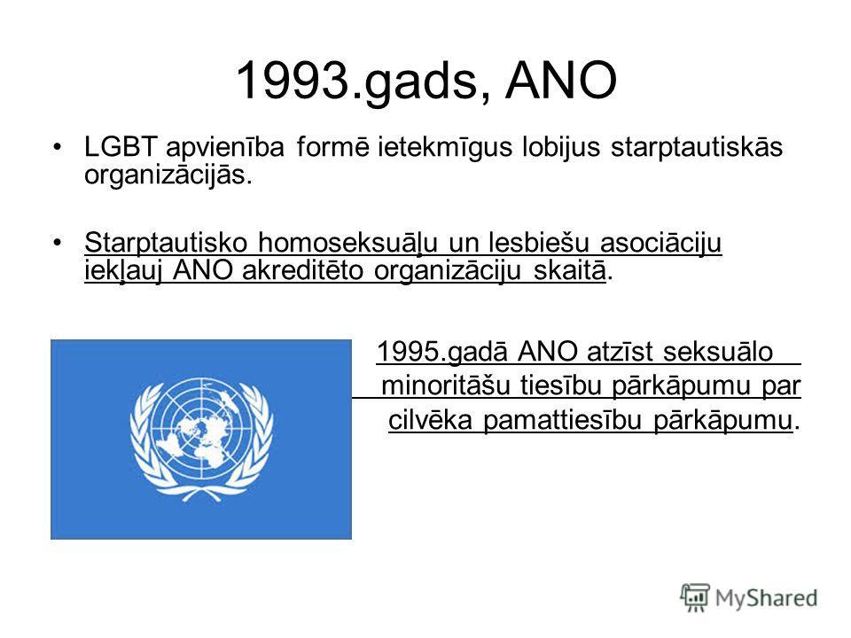 1993.gads, ANO LGBT apvienība formē ietekmīgus lobijus starptautiskās organizācijās. Starptautisko homoseksuāļu un lesbiešu asociāciju iekļauj ANO akreditēto organizāciju skaitā. 1995.gadā ANO atzīst seksuālo minoritāšu tiesību pārkāpumu par cilvēka