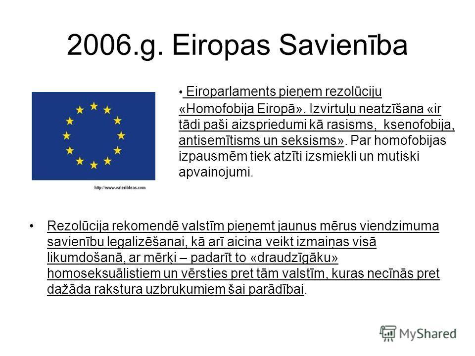 2006.g. Eiropas Savienība Rezolūcija rekomendē valstīm pieņemt jaunus mērus viendzimuma savienību legalizēšanai, kā arī aicina veikt izmaiņas visā likumdošanā, ar mērķi – padarīt to «draudzīgāku» homoseksuālistiem un vērsties pret tām valstīm, kuras