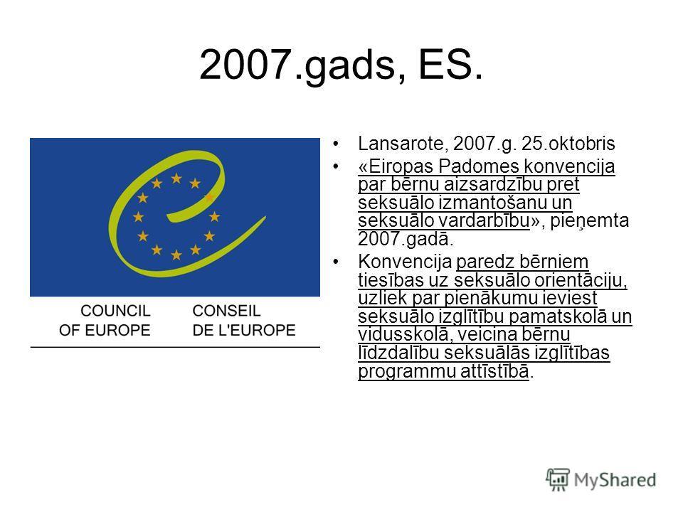 2007.gads, ES. Lansarote, 2007.g. 25.oktobris «Eiropas Padomes konvencija par bērnu aizsardzību pret seksuālo izmantošanu un seksuālo vardarbību», pieņemta 2007.gadā. Konvencija paredz bērniem tiesības uz seksuālo orientāciju, uzliek par pienākumu ie