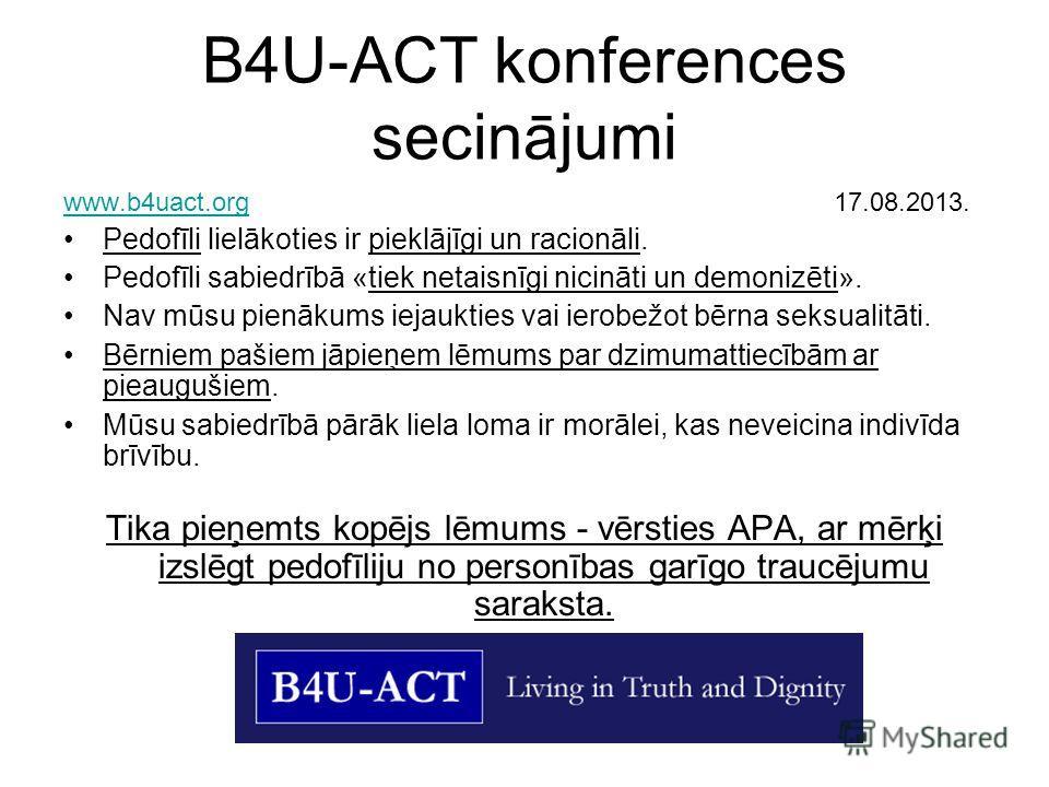 B4U-АСТ konferences secinājumi www.b4uact.orgwww.b4uact.org 17.08.2013. Pedofīli lielākoties ir pieklājīgi un racionāli. Pedofīli sabiedrībā «tiek netaisnīgi nicināti un demonizēti». Nav mūsu pienākums iejaukties vai ierobežot bērna seksualitāti. Bēr