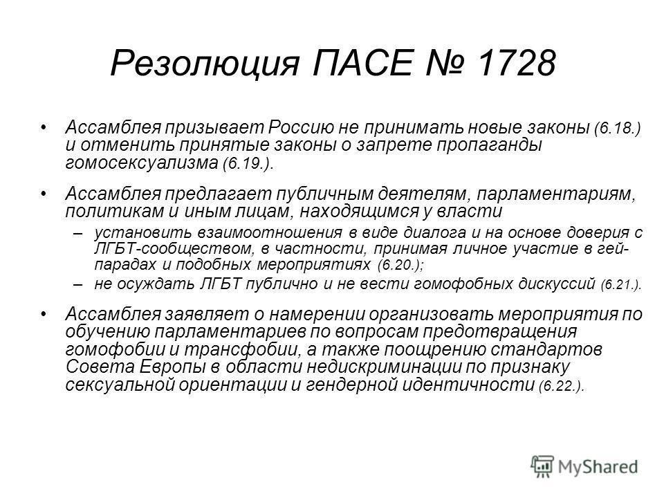 Резолюция ПАСЕ 1728 Ассамблея призывает Россию не принимать новые законы (6.18.) и отменить принятые законы о запрете пропаганды гомосексуализма (6.19.). Ассамблея предлагает публичным деятелям, парламентариям, политикам и иным лицам, находящимся у в