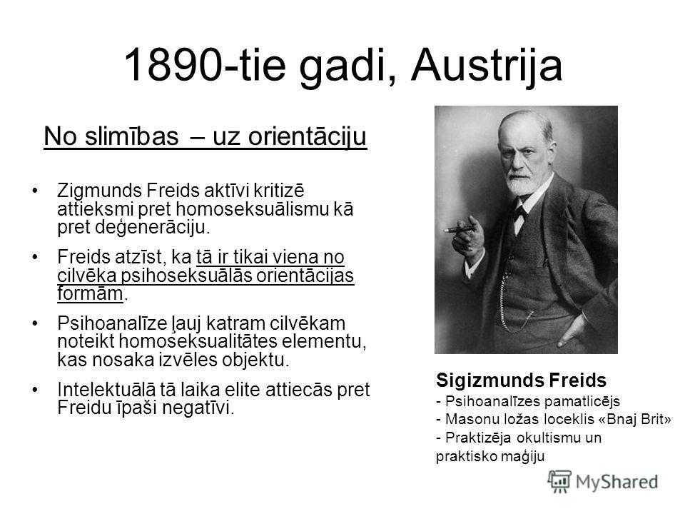 1890-tie gadi, Austrija No slimības – uz orientāciju Zigmunds Freids aktīvi kritizē attieksmi pret homoseksuālismu kā pret deģenerāciju. Freids atzīst, ka tā ir tikai viena no cilvēka psihoseksuālās orientācijas formām. Psihoanalīze ļauj katram cilvē