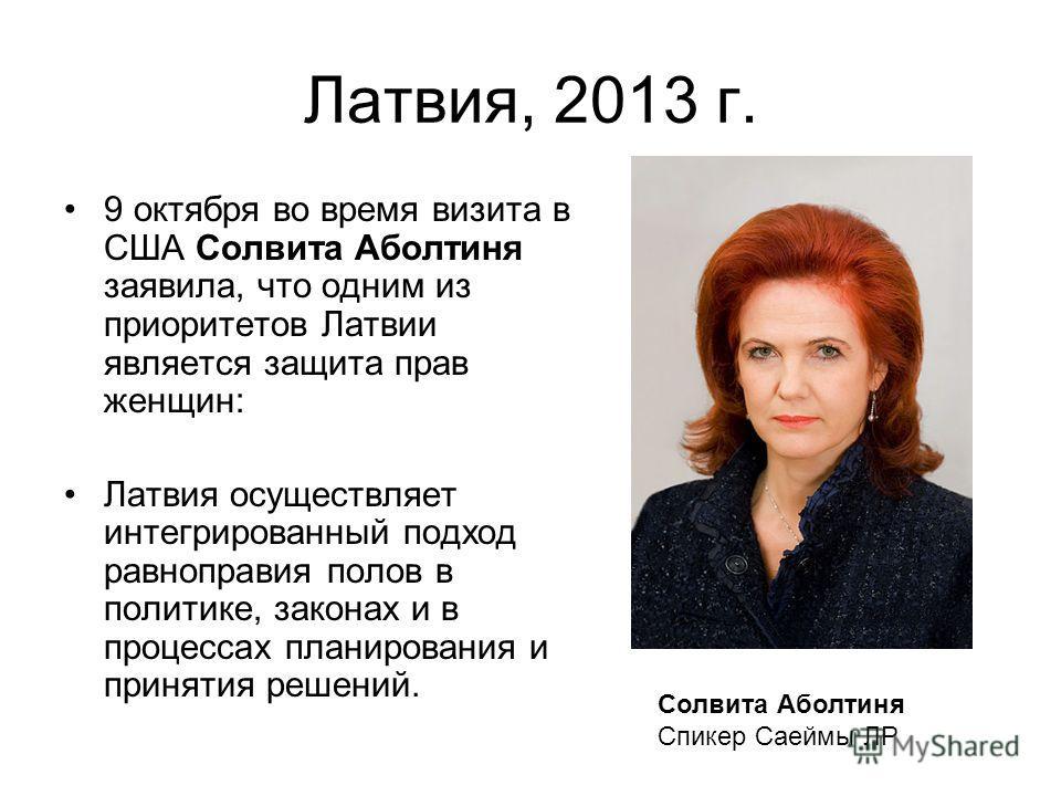 Латвия, 2013 г. 9 октября во время визита в США Солвита Аболтиня заявила, что одним из приоритетов Латвии является защита прав женщин: Латвия осуществляет интегрированный подход равноправия полов в политике, законах и в процессах планирования и приня