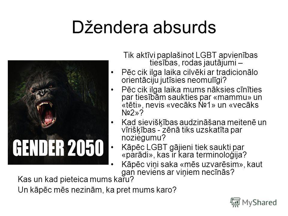 Džendera absurds Tik aktīvi paplašinot LGBT apvienības tiesības, rodas jautājumi – Pēc cik ilga laika cilvēki ar tradicionālo orientāciju jutīsies neomulīgi? Pēc cik ilga laika mums nāksies cīnīties par tiesībām saukties par «mammu» un «tēti», nevis