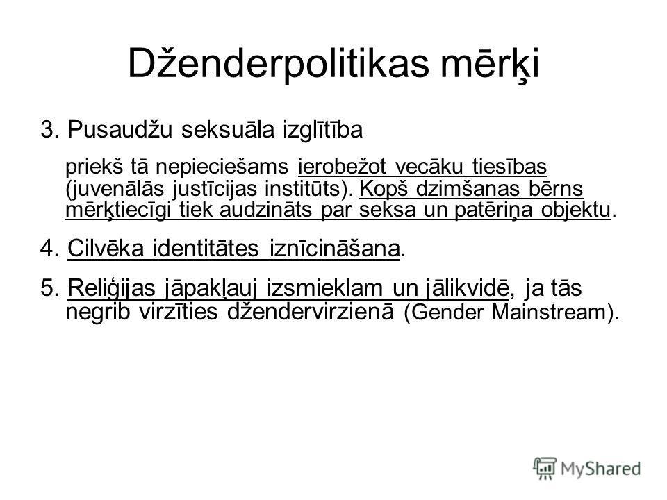 Dženderpolitikas mērķi 3. Pusaudžu seksuāla izglītība priekš tā nepieciešams ierobežot vecāku tiesības (juvenālās justīcijas institūts). Kopš dzimšanas bērns mērķtiecīgi tiek audzināts par seksa un patēriņa objektu. 4. Cilvēka identitātes iznīcināšan