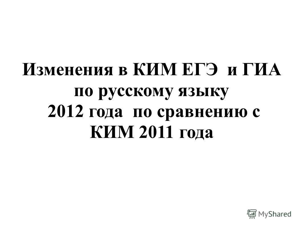Изменения в КИМ ЕГЭ и ГИА по русскому языку 2012 года по сравнению с КИМ 2011 года