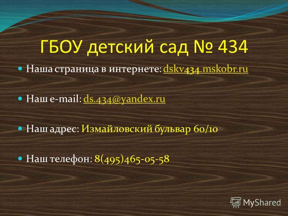 ГБОУ детский сад 434 Наша страница в интернете: dskv434.mskobr.rudskv434.mskobr.ru Наш e-mail: ds.434@yandex.ruds.434@yandex.ru Наш адрес: Измайловский бульвар 60/10 Наш телефон: 8(495)465-05-58