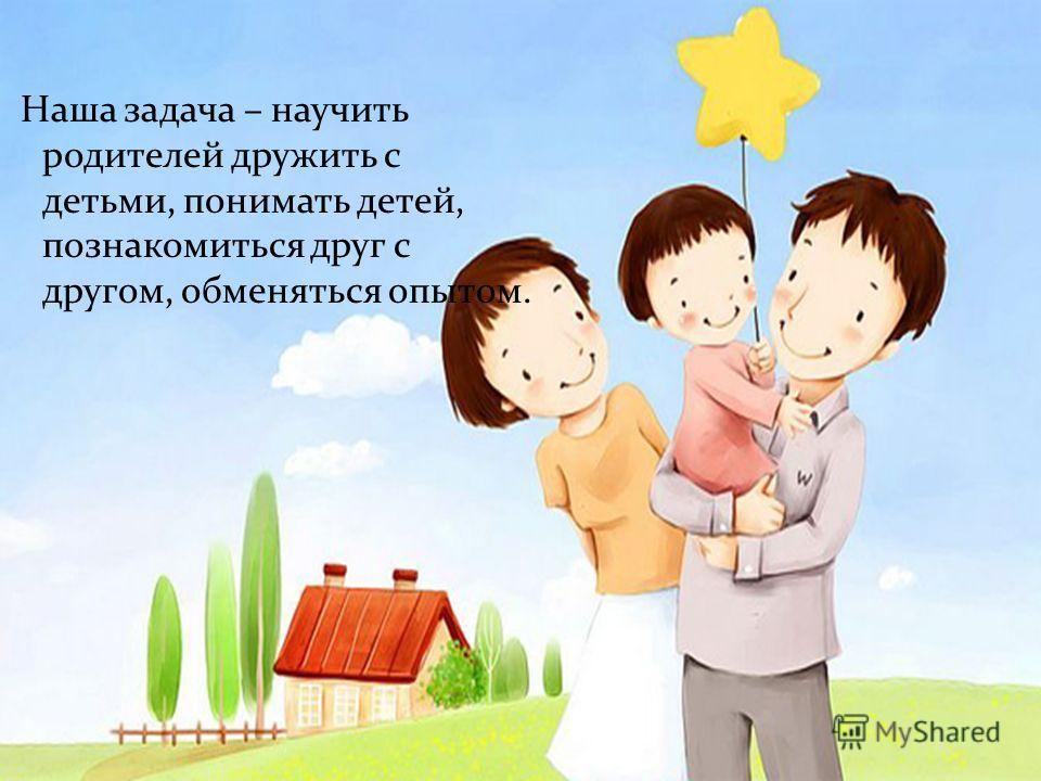 Наша задача – научить родителей дружить с детьми, понимать детей, познакомиться друг с другом, обменяться опытом.
