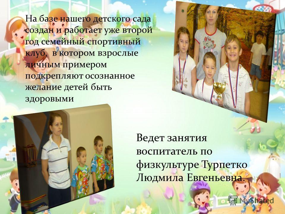 Ведет занятия воспитатель по физкультуре Турпетко Людмила Евгеньевна. На базе нашего детского сада создан и работает уже второй год семейный спортивный клуб, в котором взрослые личным примером подкрепляют осознанное желание детей быть здоровыми