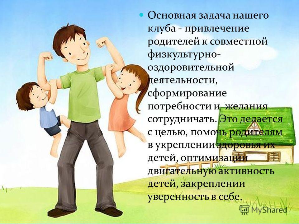 Основная задача нашего клуба - привлечение родителей к совместной физкультурно- оздоровительной деятельности, сформирование потребности и желания сотрудничать. Это делается с целью, помочь родителям в укреплении здоровья их детей, оптимизации двигате