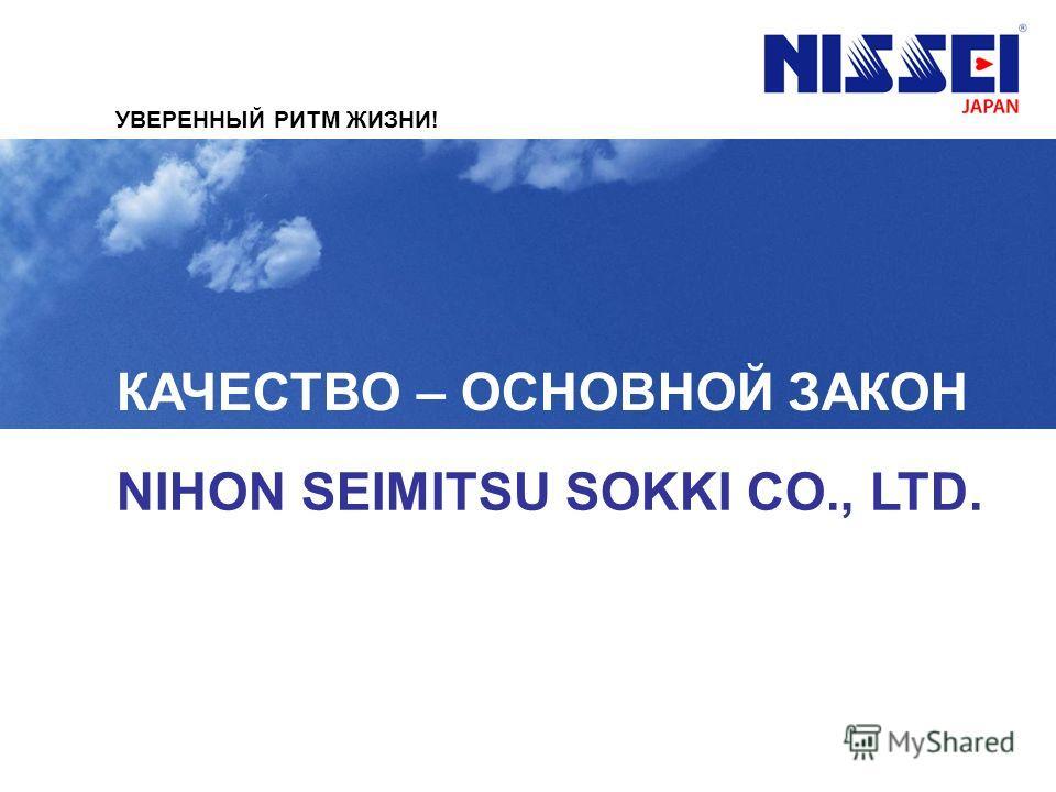 КАЧЕСТВО – ОСНОВНОЙ ЗАКОН NIHON SEIMITSU SOKKI CO., LTD. УВЕРЕННЫЙ РИТМ ЖИЗНИ!