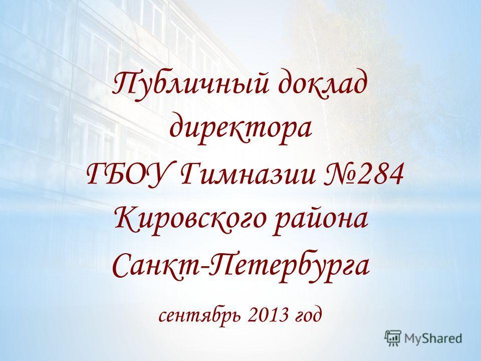 Публичный доклад директора ГБОУ Гимназии 284 Кировского района Санкт-Петербурга сентябрь 2013 год