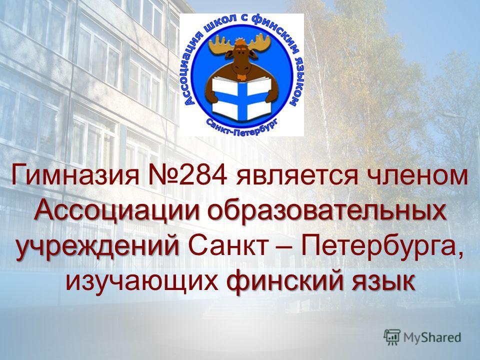 Ассоциации образовательных учреждений финский язык Гимназия 284 является членом Ассоциации образовательных учреждений Санкт – Петербурга, изучающих финский язык