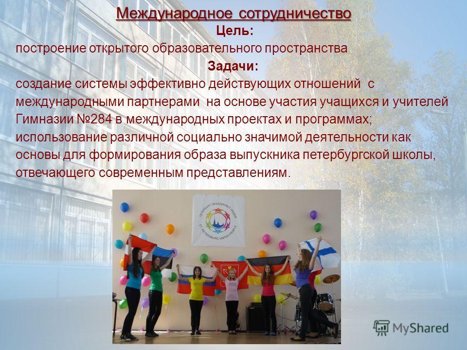 Международное сотрудничество Цель: построение открытого образовательного пространства Задачи: создание системы эффективно действующих отношений с международными партнерами на основе участия учащихся и учителей Гимназии 284 в международных проектах и