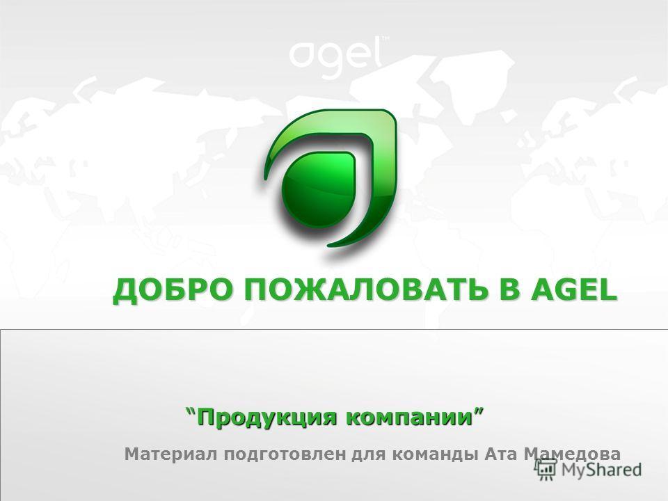 Продукция компанииПродукция компании ДОБРО ПОЖАЛОВАТЬ В AGEL Материал подготовлен для команды Ата Мамедова