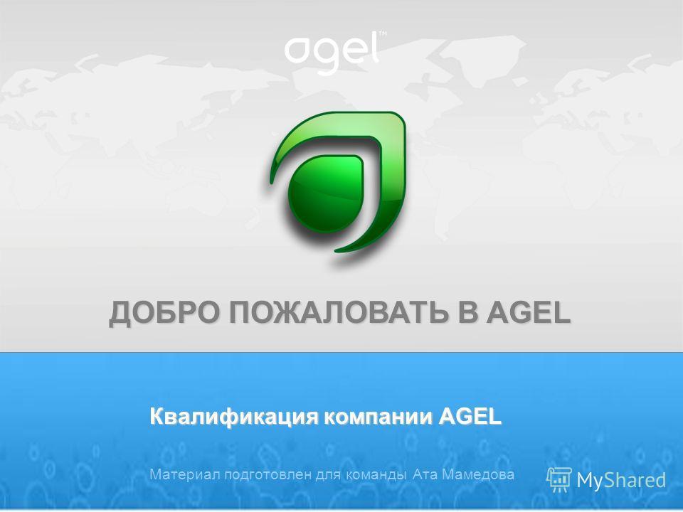 ДОБРО ПОЖАЛОВАТЬ В AGEL Квалификация компании AGEL Материал подготовлен для команды Ата Мамедова