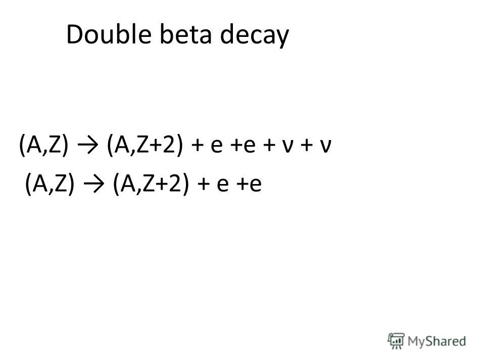 Double beta decay (A,Z) (A,Z+2) + e +e + ν + ν (A,Z) (A,Z+2) + e +e