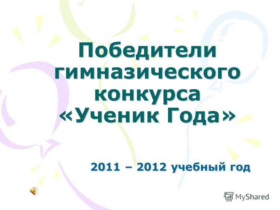 Победители гимназического конкурса «Ученик Года» 2011 – 2012 учебный год