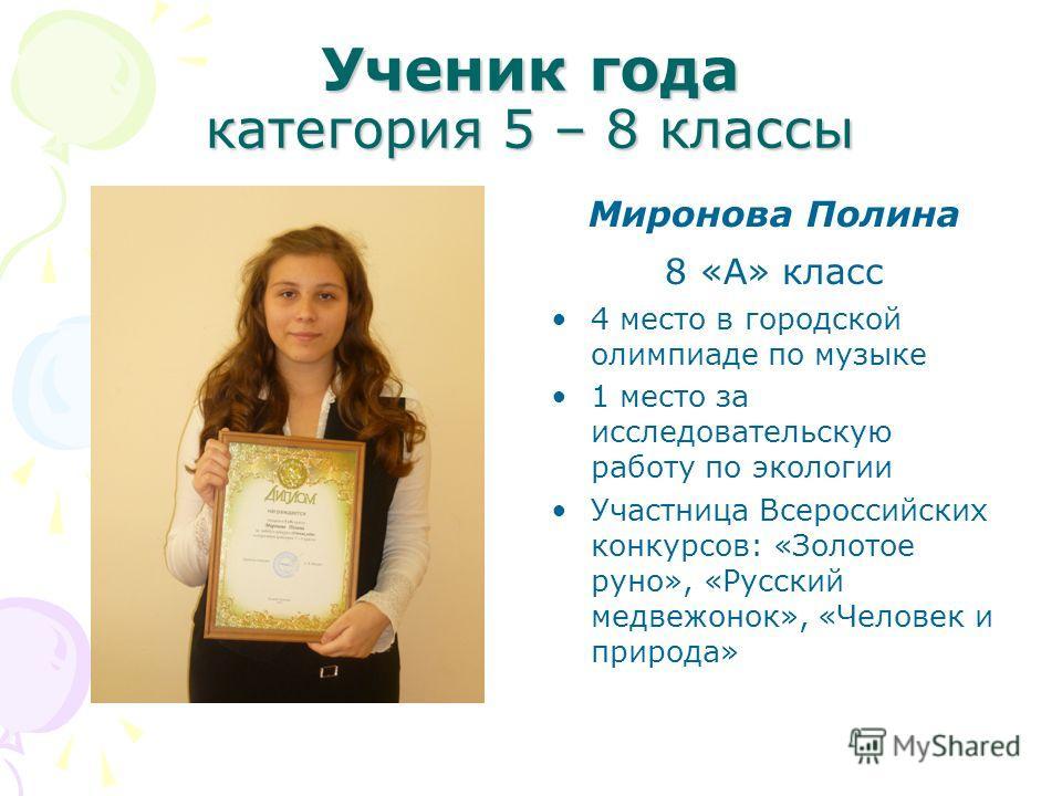 Ученик года категория 5 – 8 классы Миронова Полина 8 «А» класс 4 место в городской олимпиаде по музыке 1 место за исследовательскую работу по экологии Участница Всероссийских конкурсов: «Золотое руно», «Русский медвежонок», «Человек и природа»