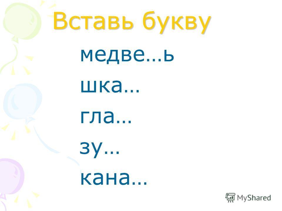 Вставь букву медве…ь шка… гла… зу… кана…