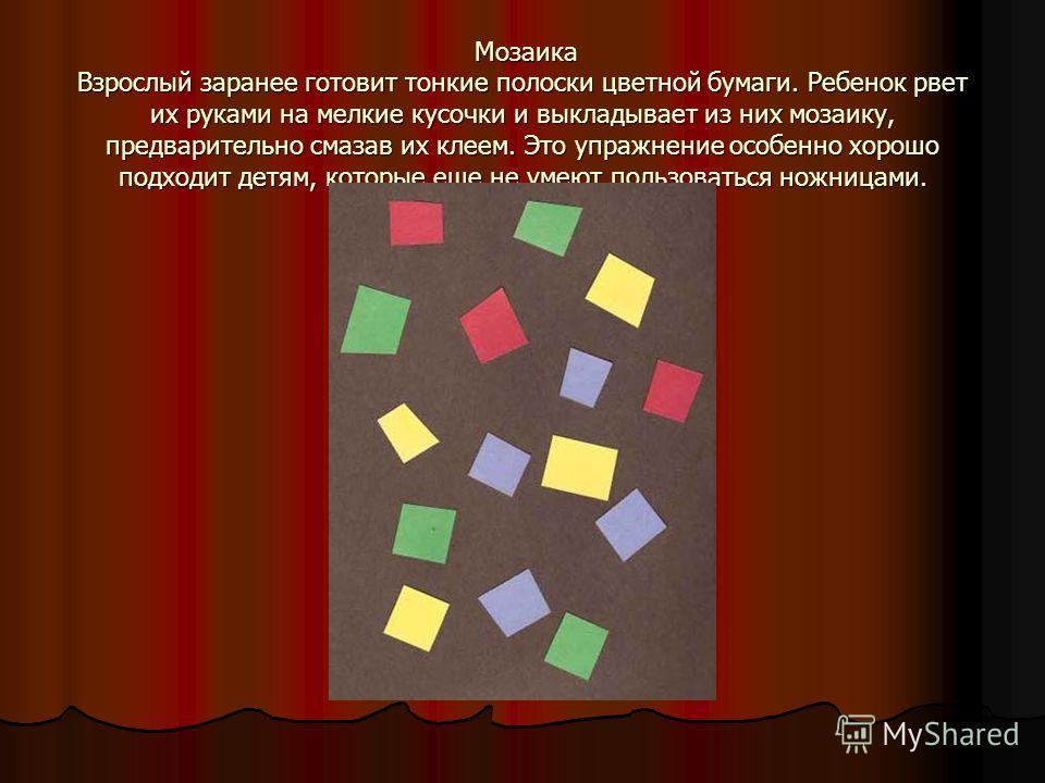 Мозаика Взрослый заранее готовит тонкие полоски цветной бумаги. Ребенок рвет их руками на мелкие кусочки и выкладывает из них мозаику, предварительно смазав их клеем. Это упражнение особенно хорошо подходит детям, которые еще не умеют пользоваться но