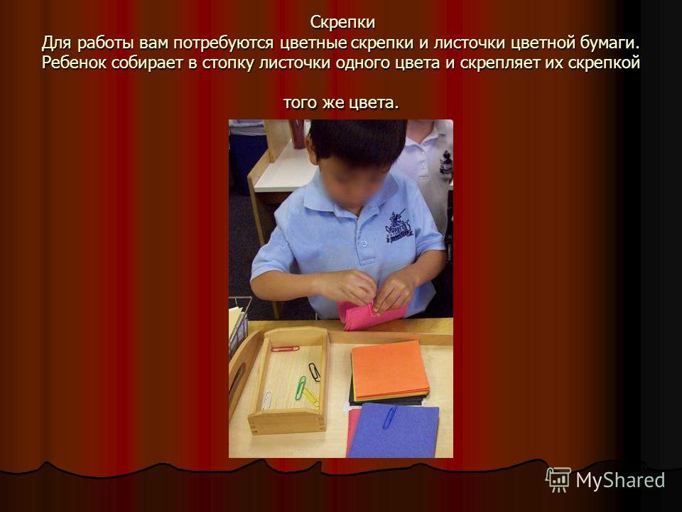 Скрепки Для работы вам потребуются цветные скрепки и листочки цветной бумаги. Ребенок собирает в стопку листочки одного цвета и скрепляет их скрепкой того же цвета. Скрепки Для работы вам потребуются цветные скрепки и листочки цветной бумаги. Ребенок
