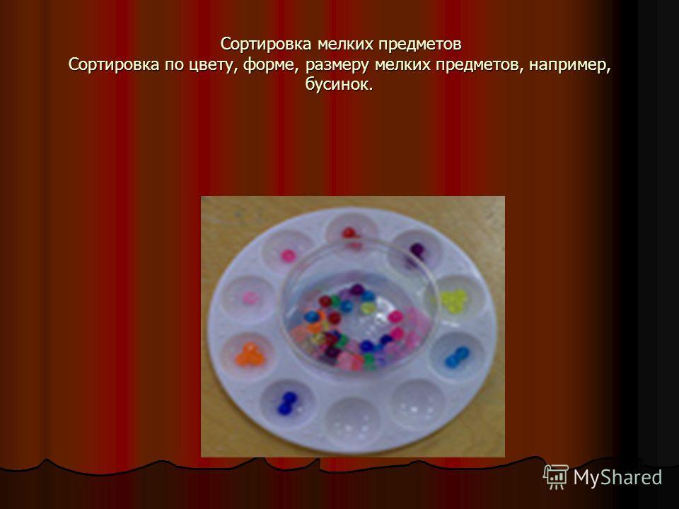 Сортировка мелких предметов Сортировка по цвету, форме, размеру мелких предметов, например, бусинок. Сортировка мелких предметов Сортировка по цвету, форме, размеру мелких предметов, например, бусинок.