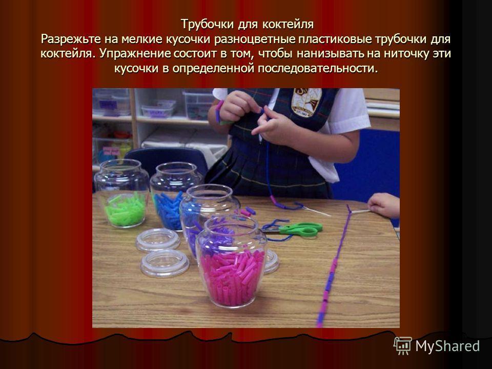 Трубочки для коктейля Разрежьте на мелкие кусочки разноцветные пластиковые трубочки для коктейля. Упражнение состоит в том, чтобы нанизывать на ниточку эти кусочки в определенной последовательности. Трубочки для коктейля Разрежьте на мелкие кусочки р